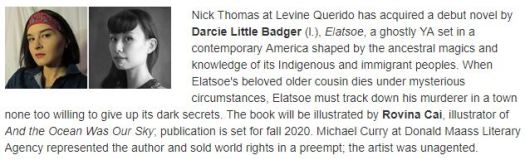 Nick Thomas at Levine Querido has acquired a debut novel by Darcie Little Badger (l.), Elatsoe, a ghostly YA set in a contemporary America shaped by the ancestral magics and knowledge of its Indigenous and immigrant peoples. When Elatsoe's beloved older cousin dies under mysterious circumstances, Elatsoe must track down his murderer in a town none too willing to give up its dark secrets. The book will be illustrated by Rovina Cai, illustrator of And the Ocean Was Our Sky; publication is set for fall 2020. Michael Curry at Donald Maass Literary Agency represented the author and sold world rights in a preempt; the artist was unagented.